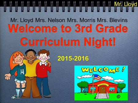 Welcome to 3rd Grade Curriculum Night! 2015-2016 2015-2016 Mr. Lloyd Mrs. Nelson Mrs. Morris Mrs. Blevins Mr. Lloyd.