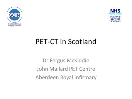 PET-CT in Scotland Dr Fergus McKiddie John Mallard PET Centre Aberdeen Royal Infirmary.