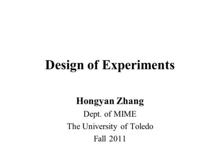 Design of Experiments Hongyan Zhang Dept. of MIME The University of Toledo Fall 2011.
