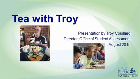 Tea with Troy Presentation by Troy Couillard Director, Office of Student Assessment August 2015.