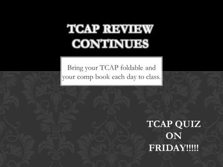 Bring your TCAP foldable and your comp book each day to class. TCAP QUIZ ON FRIDAY!!!!!