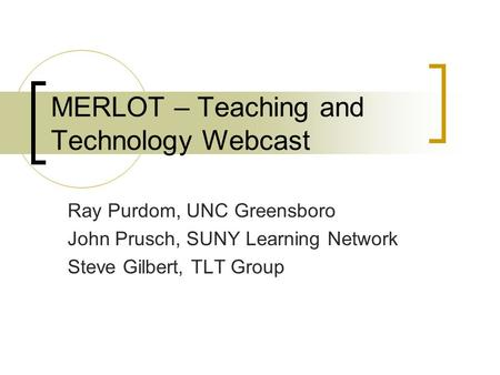MERLOT – Teaching and Technology Webcast Ray Purdom, UNC Greensboro John Prusch, SUNY Learning Network Steve Gilbert, TLT Group.