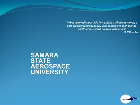 SAMARA STATE AEROSPACE UNIVERSITY What seemed impossible for centuries, what was merely a bold dream yesterday, today is becoming a real challenge, and.