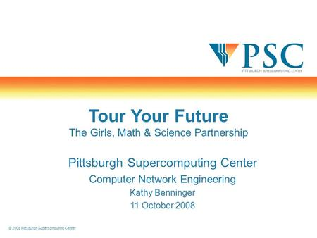 © 2008 Pittsburgh Supercomputing Center Tour Your Future The Girls, Math & Science Partnership Pittsburgh Supercomputing Center Computer Network Engineering.