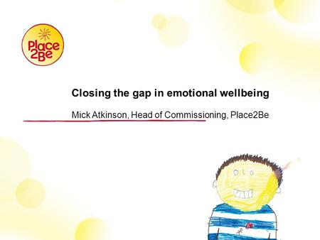 Closing the gap in emotional wellbeing Mick Atkinson, Head of Commissioning, Place2Be.