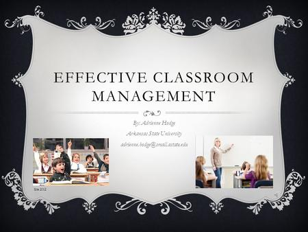 EFFECTIVE CLASSROOM MANAGEMENT By: Adrienne Hodge Arkansas State University Site 2012.