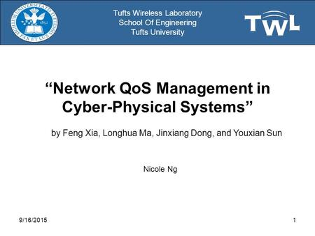 "Tufts Wireless Laboratory School Of Engineering Tufts University ""Network QoS Management in Cyber-Physical Systems"" Nicole Ng 9/16/20151 by Feng Xia, Longhua."