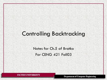 FATIH UNIVERSITY Department of Computer Engineering Controlling Backtracking Notes for Ch.5 of Bratko For CENG 421 Fall03.