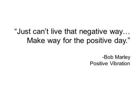 """Just can't live that negative way… Make way for the positive day."" -Bob Marley Positive Vibration."