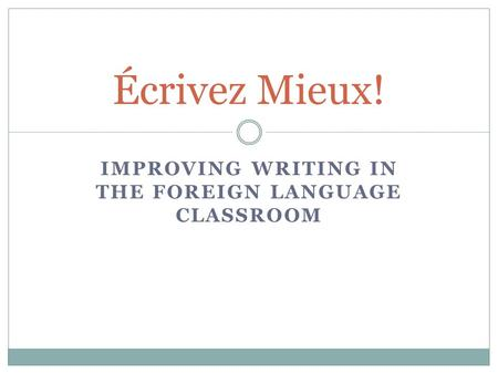 IMPROVING WRITING IN THE FOREIGN LANGUAGE CLASSROOM Écrivez Mieux!