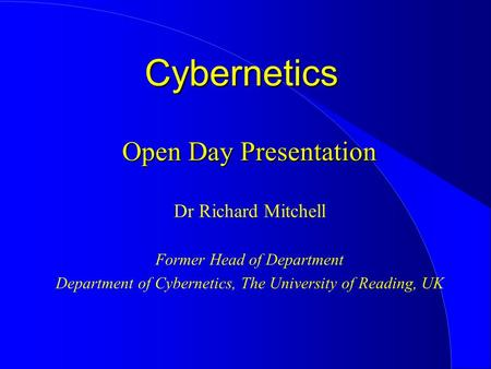 Open Day Presentation Dr Richard Mitchell Former Head of Department Department of Cybernetics, The University of Reading, UK Cybernetics.
