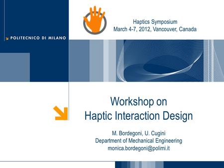 Workshop on Haptic Interaction Design M. Bordegoni, U. Cugini Department of Mechanical Engineering Haptics Symposium March 4-7,