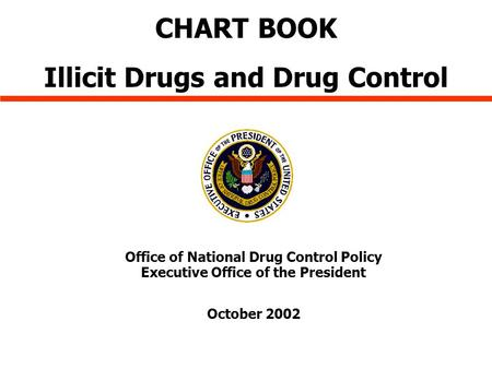 Office of National Drug Control Policy Executive Office of the President October 2002 CHART BOOK Illicit Drugs and Drug Control.