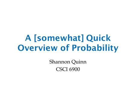 A [somewhat] Quick Overview of Probability Shannon Quinn CSCI 6900.