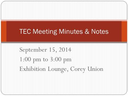 September 15, 2014 1:00 pm to 3:00 pm Exhibition Lounge, Corey Union TEC Meeting Minutes & Notes.