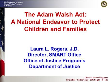 Office of Justice Programs Innovation Partnerships Safe Neighborhoods U.S. Department of Justice Office of Justice Programs SMART Office The Adam Walsh.