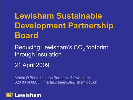 Lewisham Sustainable Development Partnership Board Reducing Lewisham's CO 2 footprint through insulation 21 April 2009 Martin O'Brien, London Borough of.