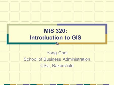 MIS 320: Introduction to GIS Yong Choi School of Business Administration CSU, Bakersfield.