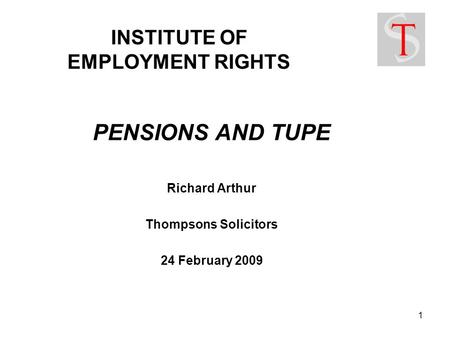 1 INSTITUTE OF EMPLOYMENT RIGHTS PENSIONS AND TUPE Richard Arthur Thompsons Solicitors 24 February 2009.