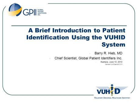 A Brief Introduction to Patient Identification Using the VUHID System Barry R. Hieb, MD Chief Scientist, Global Patient Identifiers Inc. Kantara, June.