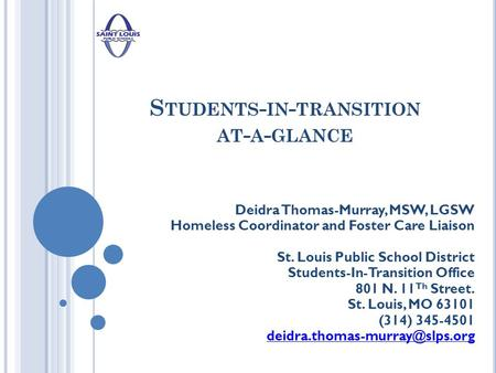 S TUDENTS - IN - TRANSITION AT - A - GLANCE Deidra Thomas-Murray, MSW, LGSW Homeless Coordinator and Foster Care Liaison St. Louis Public School District.