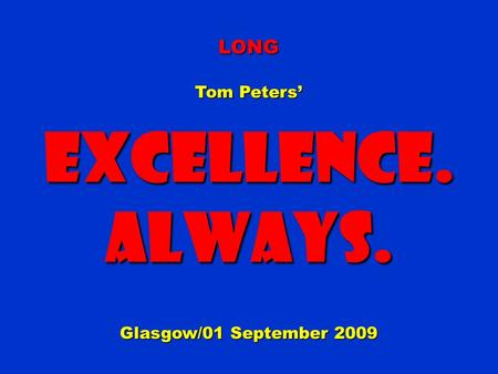LONG Tom Peters' Excellence.Always. Glasgow/01 September 2009.