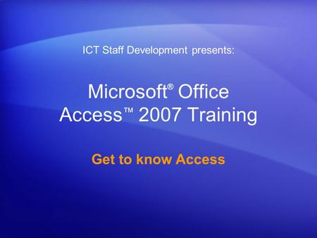 Microsoft ® Office Access ™ 2007 Training Get to know Access ICT Staff Development presents: