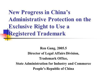 New Progress in China's Administrative Protection on the Exclusive Right to Use a Registered Trademark Ren Gang, 2005.5 Director of Legal Affairs Division,