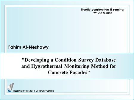 "HELSINKI UNIVERSITY OF TECHNOLOGY ""Developing a Condition Survey Database and Hygrothermal Monitoring Method for Concrete Facades"" Fahim Al-Neshawy Nordic."