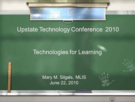 Technologies for Learning Mary M. Silgals, MLIS June 22, 2010 Upstate Technology Conference 2010.