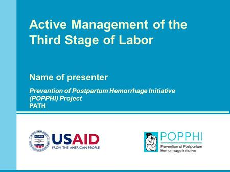 Active Management of the Third Stage of Labor Name of presenter Prevention of Postpartum Hemorrhage Initiative (POPPHI) Project PATH.