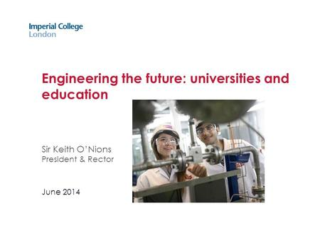 Engineering the future: universities and education Sir Keith O'Nions President & Rector June 2014.