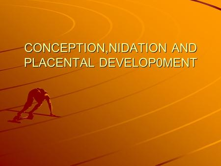 CONCEPTION,NIDATION AND PLACENTAL DEVELOP0MENT. CONCEPTION FERTILIZATION OR UNION OF THE MALE AND FEMALE GAMETES(SPERM AND OVUM) SAME AS PREGNANCY.
