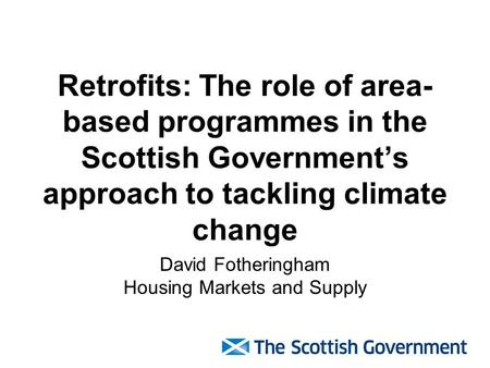 Retrofits: The role of area- based programmes in the Scottish Government's approach to tackling climate change David Fotheringham Housing Markets and Supply.