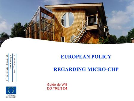 | 1 Guido de Wilt DG TREN D4 EUROPEAN POLICY REGARDING MICRO-CHP EUROPEAN COMMISSION.