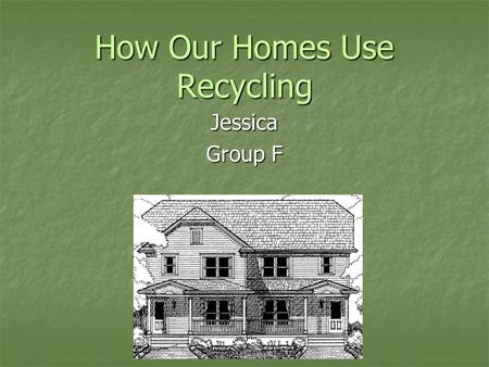 How Our Homes Use Recycling Jessica Group F. Floor Plan S N E W Main Floor Upper Floor the house is facing East because the majority of the windows are.