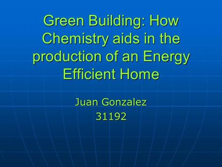 Green Building: How Chemistry aids in the production of an Energy Efficient Home Juan Gonzalez 31192.