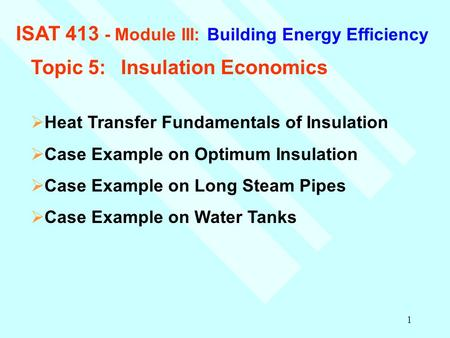 1 ISAT 413 - Module III: Building Energy Efficiency Topic 5:Insulation Economics  Heat Transfer Fundamentals of Insulation  Case Example on Optimum Insulation.