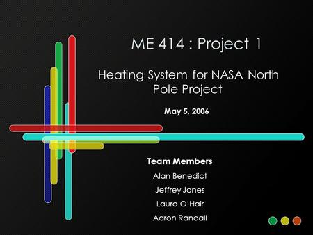 ME 414 : Project 1 Heating System for NASA North Pole Project Team Members Alan Benedict Jeffrey Jones Laura O'Hair Aaron Randall May 5, 2006.