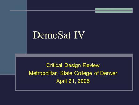 DemoSat IV Critical Design Review Metropolitan State College of Denver April 21, 2006.