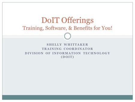 SHELLY WHITTAKER TRAINING COORDINATOR DIVISION OF INFORMATION TECHNOLOGY (DOIT) DoIT Offerings Training, Software, & Benefits for You!