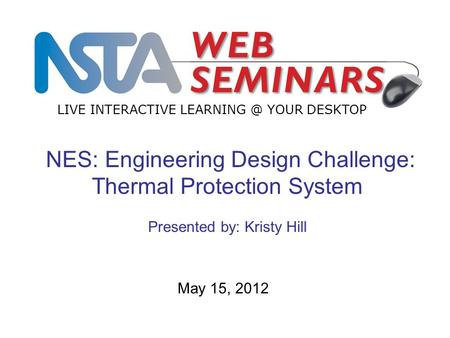 LIVE INTERACTIVE YOUR DESKTOP May 15, 2012 NES: Engineering Design Challenge: Thermal Protection System Presented by: Kristy Hill.