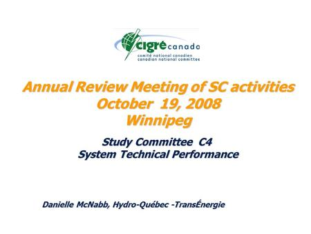 Annual Review Meeting of SC activities October 19, 2008 Winnipeg Study Committee C4 System Technical Performance Danielle McNabb, Hydro-Québec -TransÉnergie.