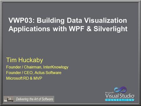 VWP03: Building Data Visualization Applications with WPF & Silverlight Tim Huckaby Founder / Chairman, InterKnowlogy Founder / CEO, Actus Software Microsoft.
