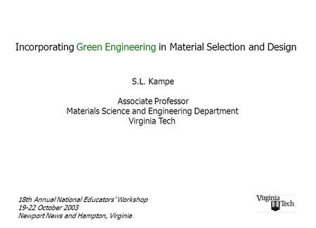 Incorporating Green Engineering in Material Selection and Design S.L. Kampe Associate Professor Materials Science and Engineering Department Virginia Tech.