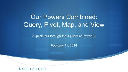 Our Powers Combined: Query, Pivot, Map, and View A quick tour through the 4 pillars of Power BI February 11, 2014.