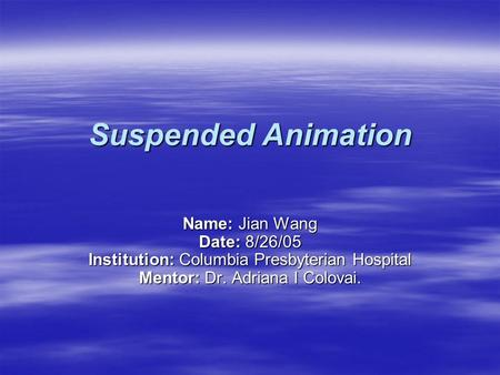 Suspended Animation Name: Jian Wang Date: 8/26/05 Institution: Columbia Presbyterian Hospital Mentor: Dr. Adriana I Colovai.