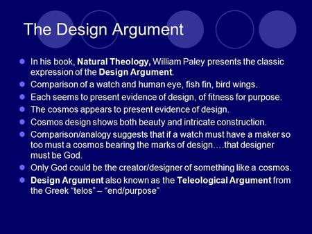 The Design Argument In his book, Natural Theology, William Paley presents the classic expression of the Design Argument. Comparison of a watch and human.