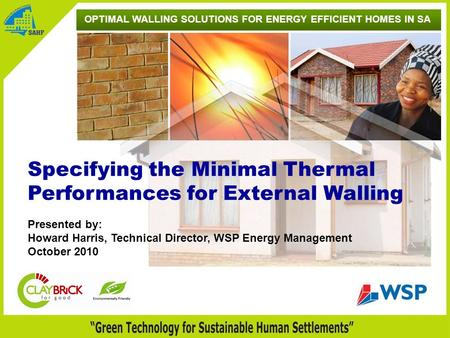OPTIMAL WALLING SOLUTIONS FOR ENERGY EFFICIENT HOMES IN SA Presented by: Howard Harris, Technical Director, WSP Energy Management October 2010 Specifying.