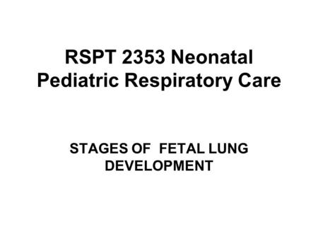 RSPT 2353 Neonatal Pediatric Respiratory <strong>Care</strong> STAGES OF FETAL LUNG DEVELOPMENT.